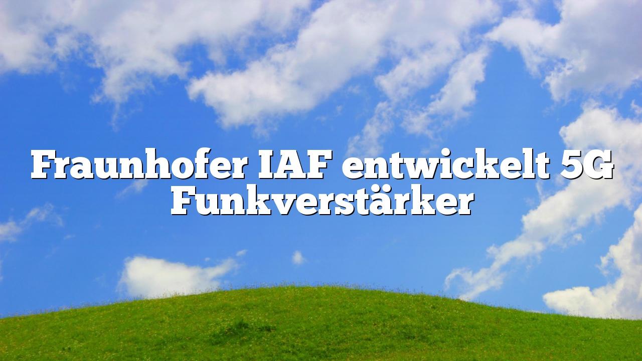 Fraunhofer IAF entwickelt 5G Funkverstärker