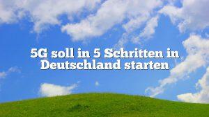5G soll in 5 Schritten in Deutschland starten