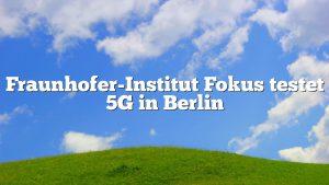 Fraunhofer-Institut Fokus testet 5G in Berlin