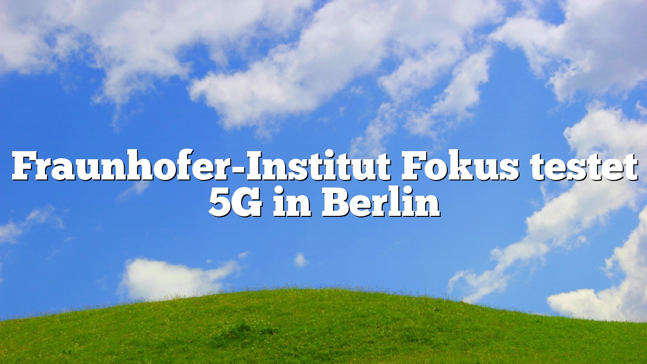 Fraunhofer-Institut Fokus testet 5G in Berlin