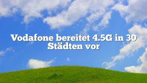 Vodafone bereitet 4.5G in 30 Städten vor