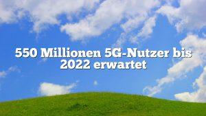 550 Millionen 5G-Nutzer bis 2022 erwartet
