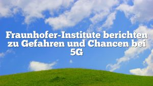 Fraunhofer-Institute berichten zu Gefahren und Chancen bei 5G