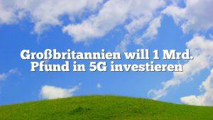 Großbritannien will 1 Mrd. Pfund in 5G investieren