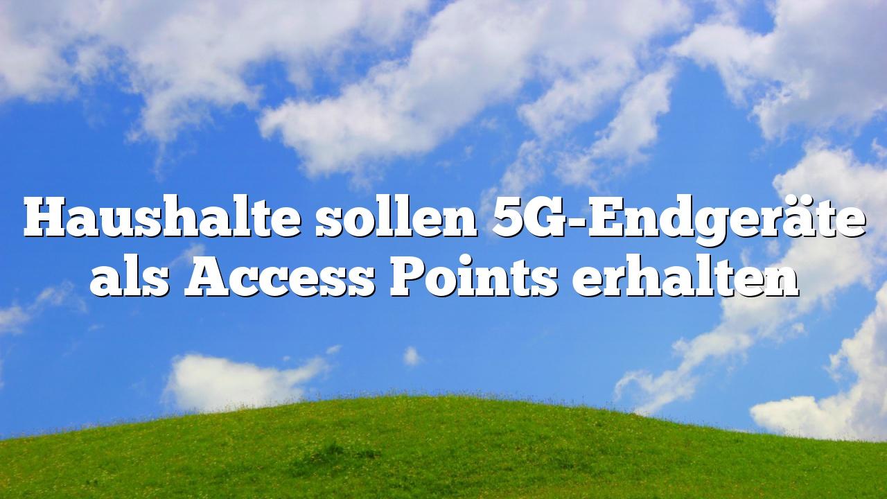 Haushalte sollen 5G-Endgeräte als Access Points erhalten