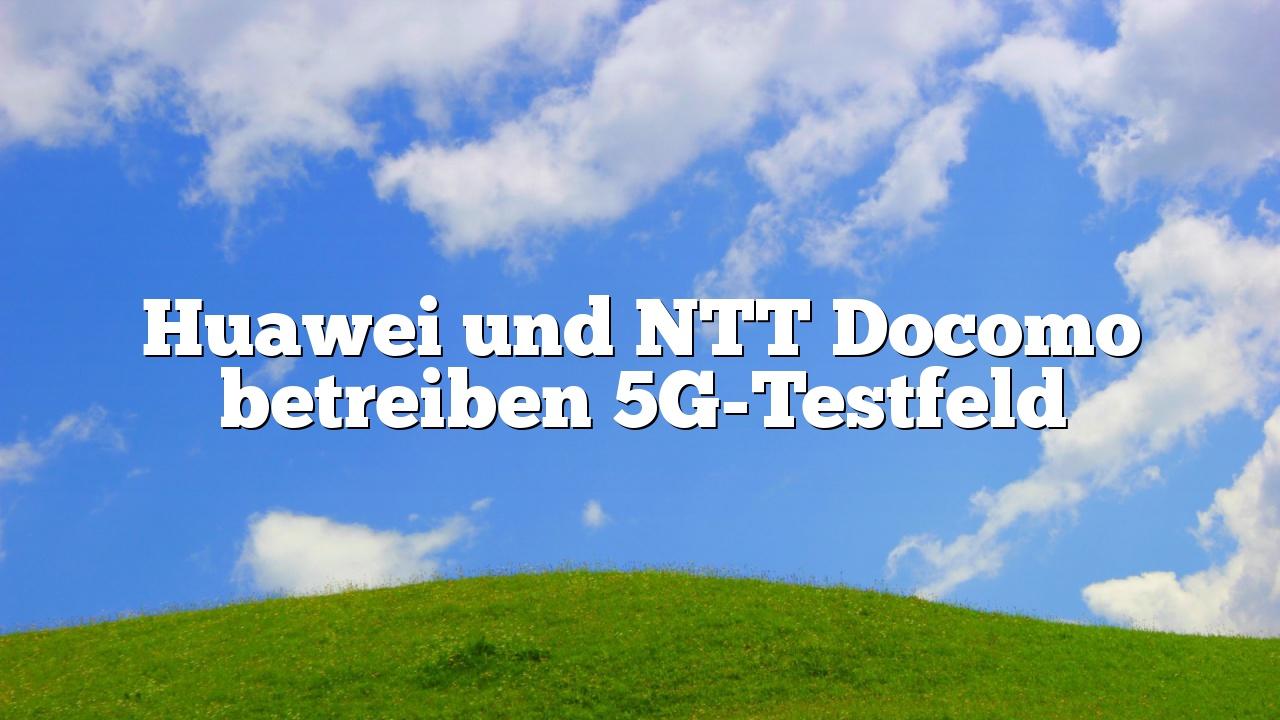 Huawei und NTT Docomo betreiben 5G-Testfeld