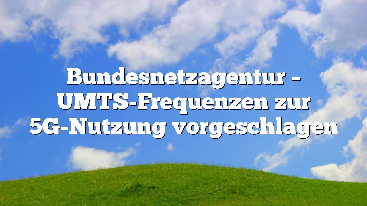 Bundesnetzagentur – UMTS-Frequenzen zur 5G-Nutzung vorgeschlagen