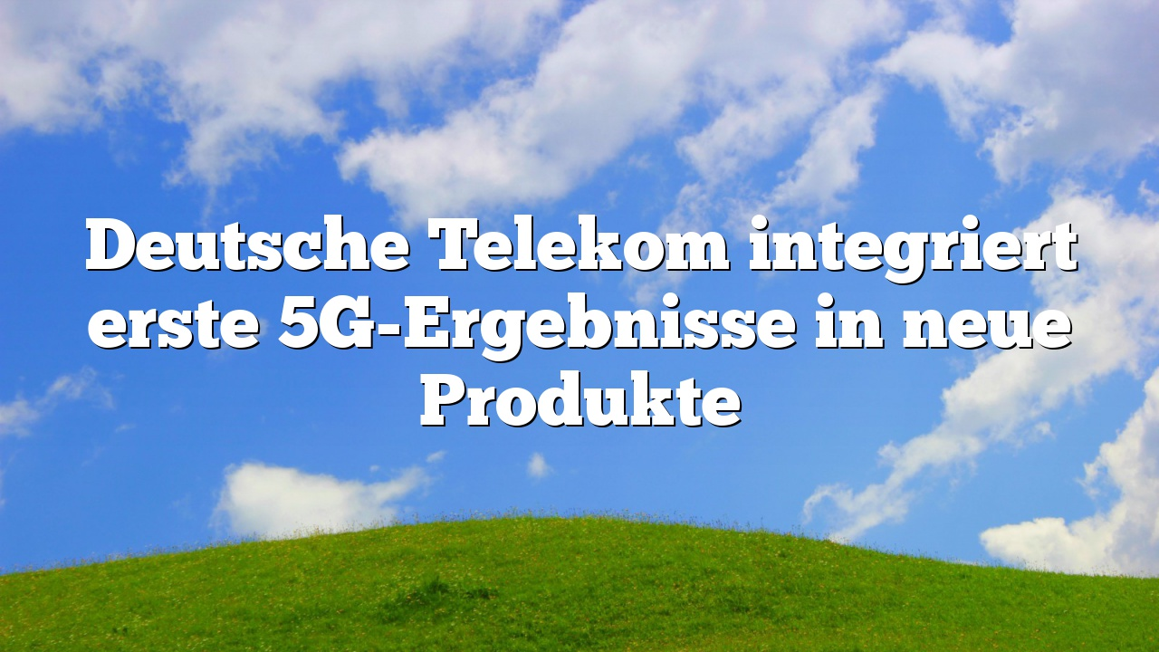 Deutsche Telekom integriert erste 5G-Ergebnisse in neue Produkte