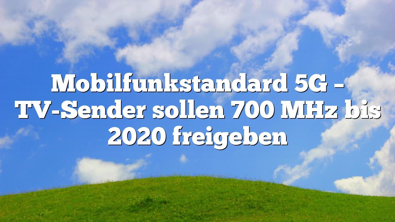 Mobilfunkstandard 5G – TV-Sender sollen 700 MHz bis 2020 freigeben