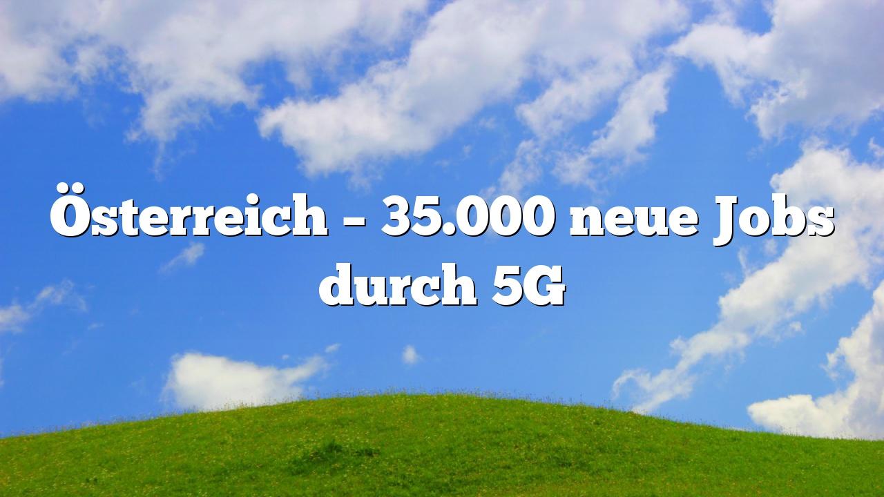 Österreich – 35.000 neue Jobs durch 5G