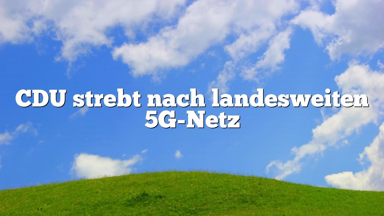 CDU strebt nach landesweiten 5G-Netz