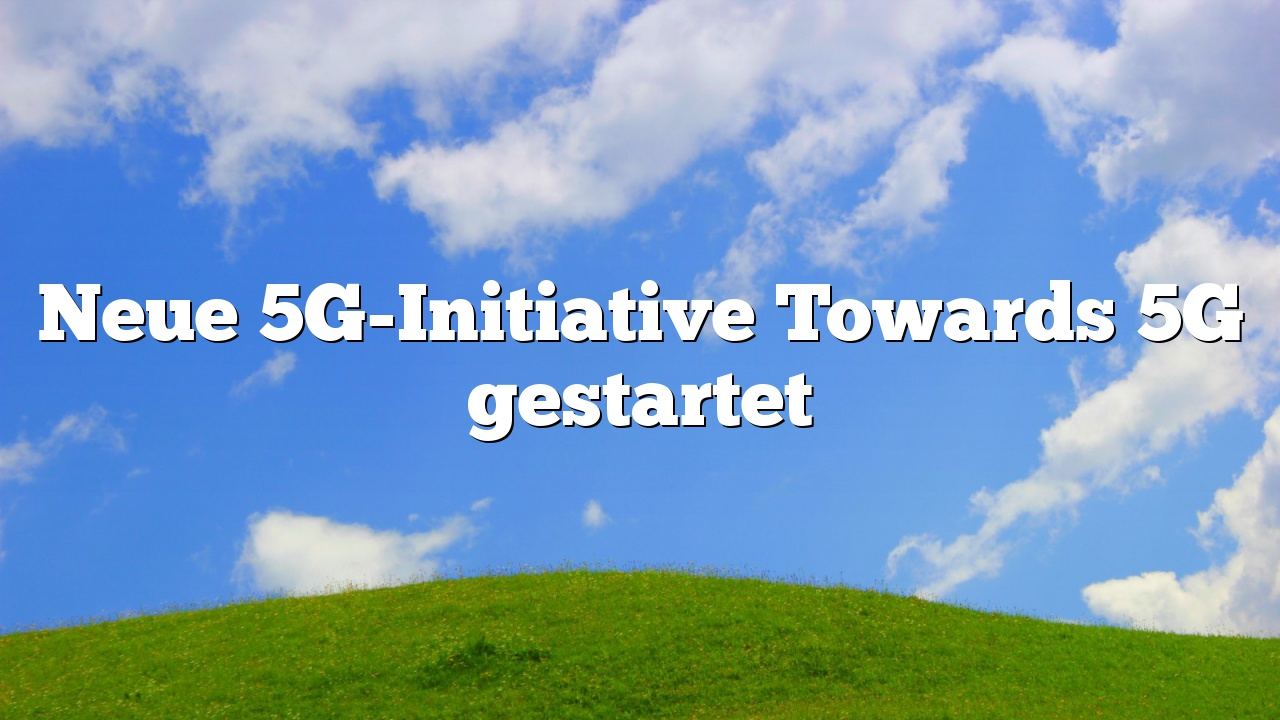 Neue 5G-Initiative Towards 5G gestartet