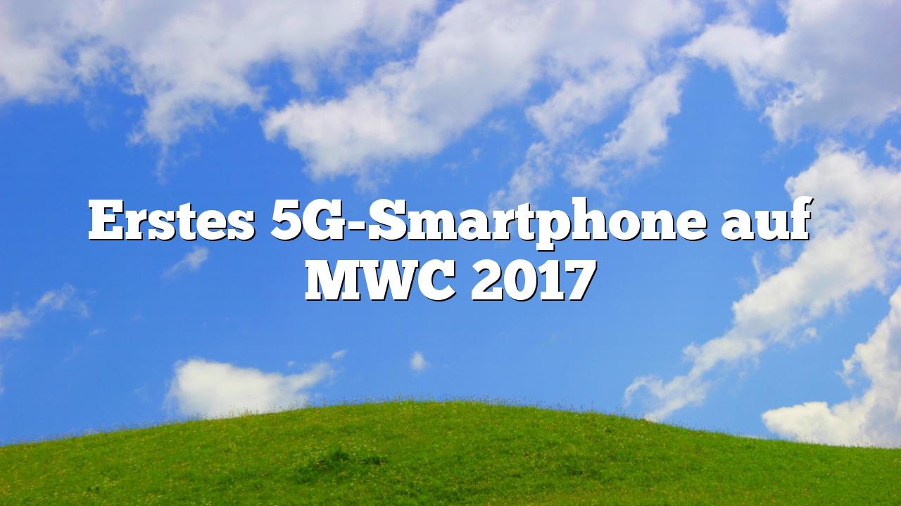 Erstes 5G-Smartphone auf MWC 2017