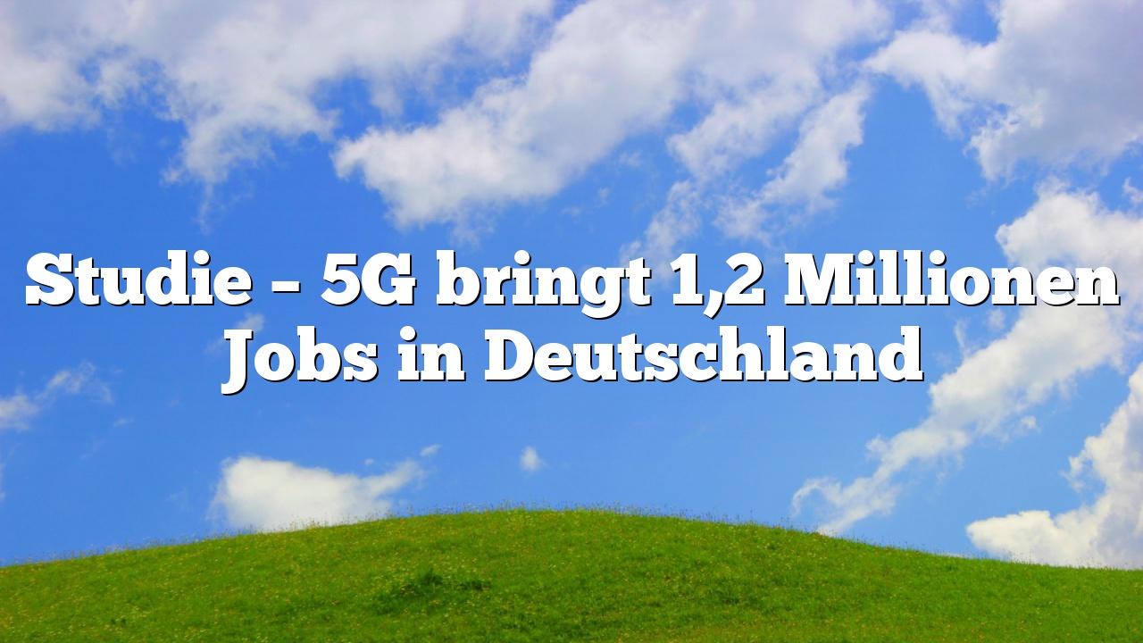 Studie – 5G bringt 1,2 Millionen Jobs in Deutschland