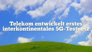 Telekom entwickelt erstes interkontinentales 5G-Testnetz