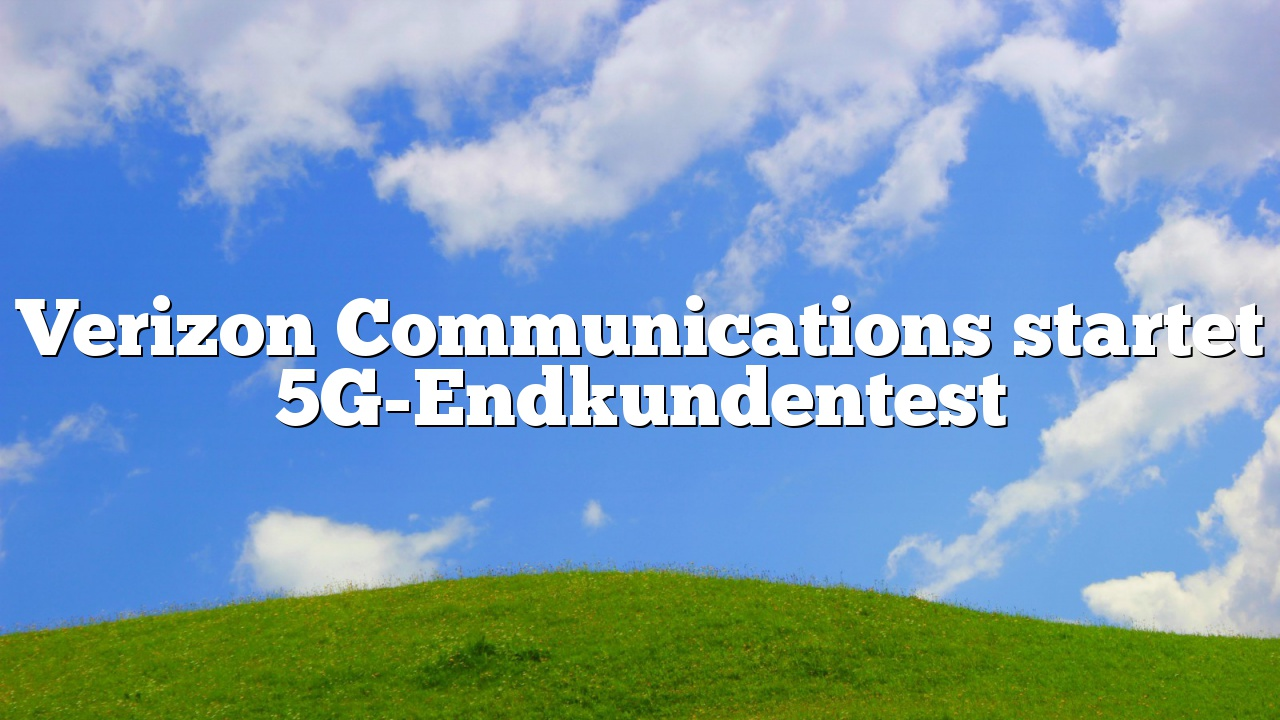 Verizon Communications startet 5G-Endkundentest