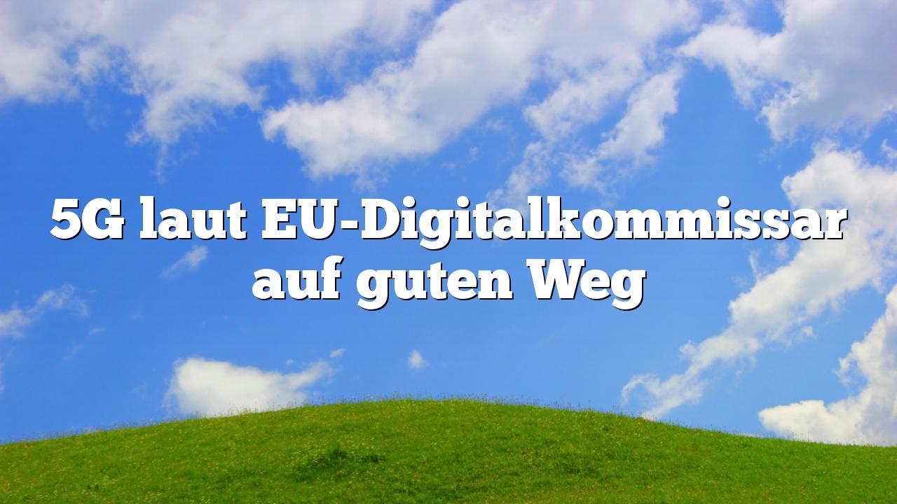 5G laut EU-Digitalkommissar auf guten Weg