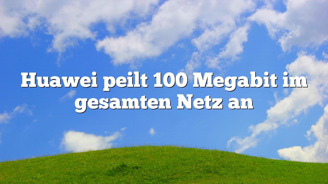 Huawei peilt 100 Megabit im gesamten Netz an