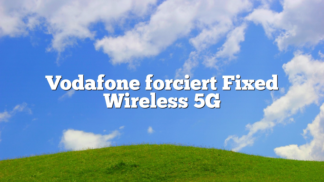 Vodafone forciert Fixed Wireless 5G