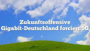 Zukunftsoffensive Gigabit-Deutschland forciert 5G