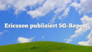 Ericsson publiziert 5G-Report