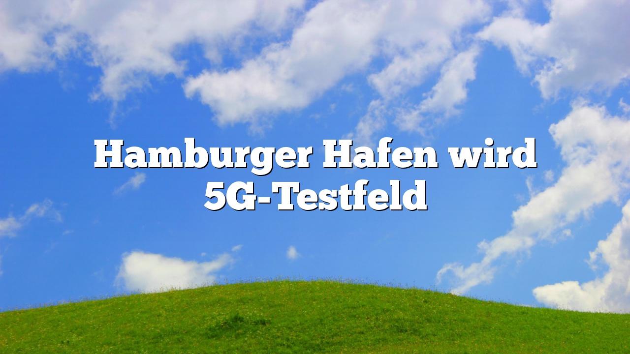 Hamburger Hafen wird 5G-Testfeld