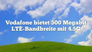 Vodafone bietet 500 Megabit LTE-Bandbreite mit 4.5G