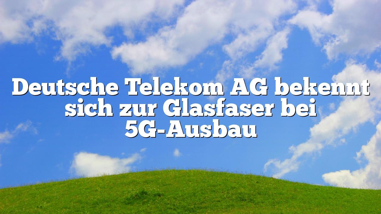 Deutsche Telekom AG bekennt sich zur Glasfaser bei 5G-Ausbau