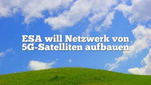ESA will Netzwerk von 5G-Satelliten aufbauen