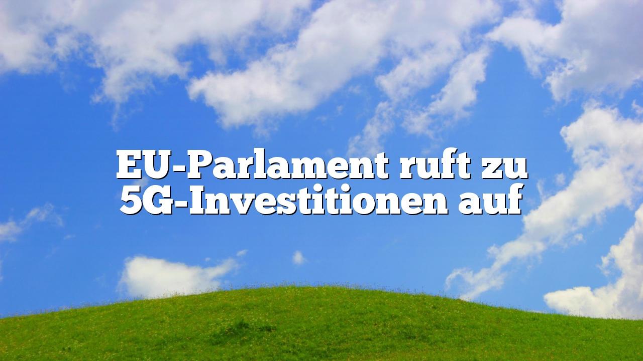 EU-Parlament ruft zu 5G-Investitionen auf
