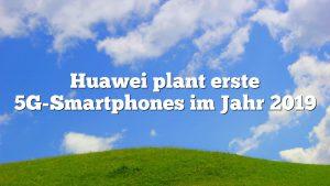 Huawei plant erste 5G-Smartphones im Jahr 2019