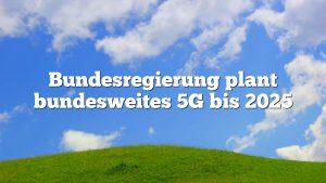 Bundesregierung plant bundesweites 5G bis 2025