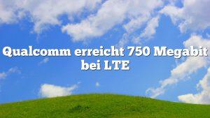 Qualcomm erreicht 750 Megabit bei LTE
